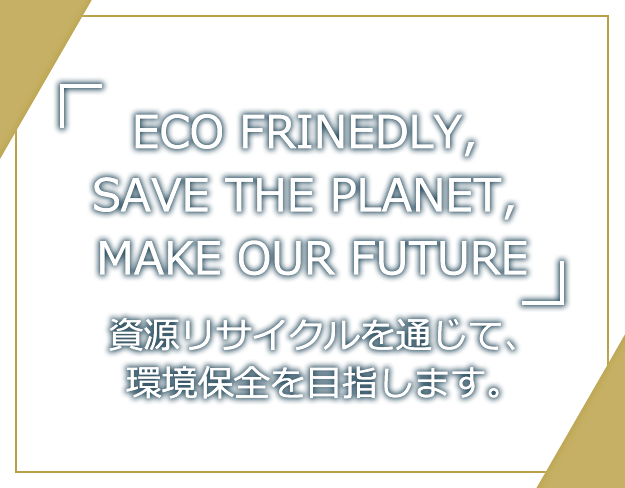 「ECO FRINEDLY, SAVE THE PLANET, MAKE OUR FUTURE」資源リサイクルを通じて、環境保全を目指します。